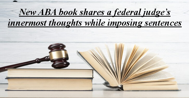 New ABA book shares a federal judge�s innermost thoughts while imposing sentences