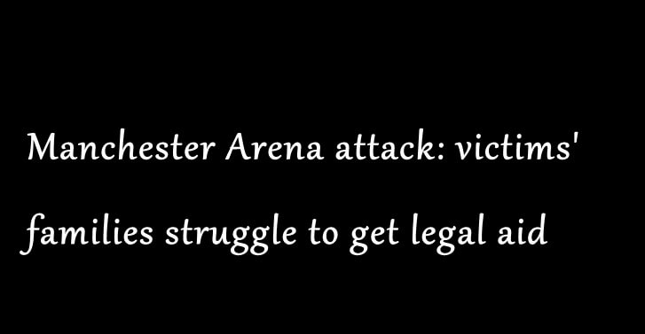 Manchester Arena attack: victims' families struggle to get legal aid