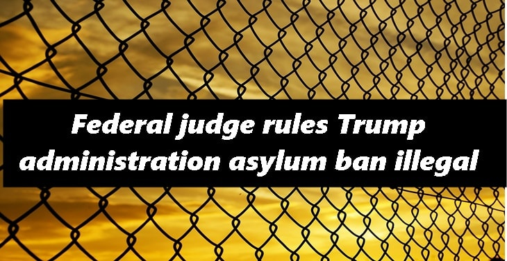 Federal judge rules Trump administration asylum ban illegal