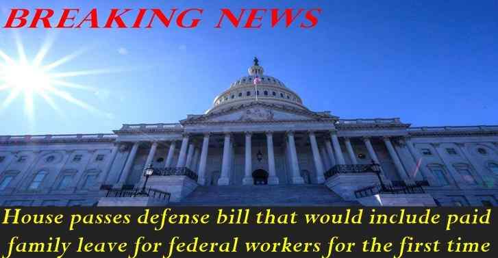 House passes defense bill that include paid family leave for federal workers for the first ti